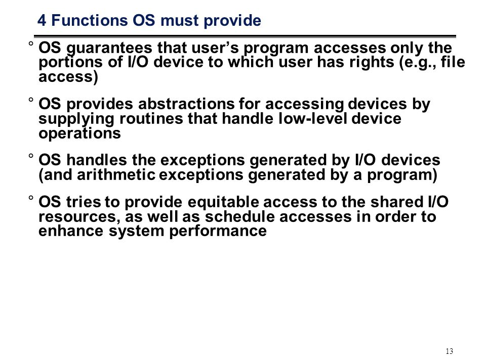 13 4 Functions OS must provide °OS guarantees that user's program accesses only the portions of I/O device to which user has rights (e.g., file access) °OS provides abstractions for accessing devices by supplying routines that handle low-level device operations °OS handles the exceptions generated by I/O devices (and arithmetic exceptions generated by a program) °OS tries to provide equitable access to the shared I/O resources, as well as schedule accesses in order to enhance system performance