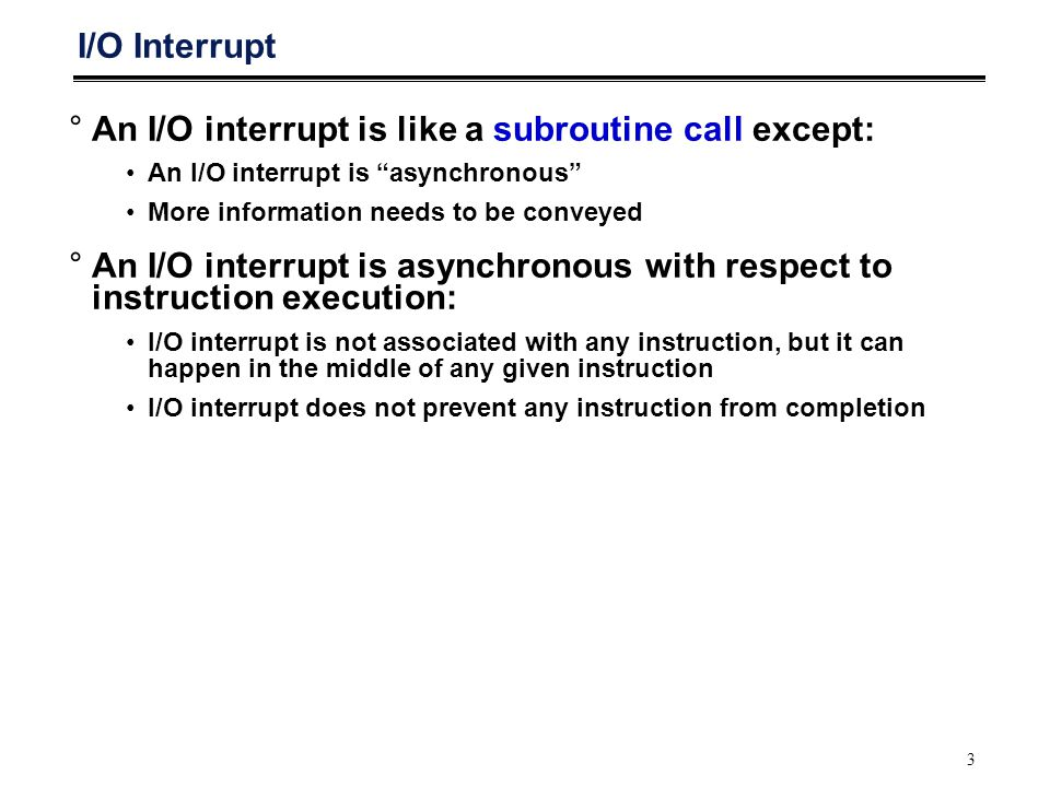 3 I/O Interrupt °An I/O interrupt is like a subroutine call except: An I/O interrupt is asynchronous More information needs to be conveyed °An I/O interrupt is asynchronous with respect to instruction execution: I/O interrupt is not associated with any instruction, but it can happen in the middle of any given instruction I/O interrupt does not prevent any instruction from completion