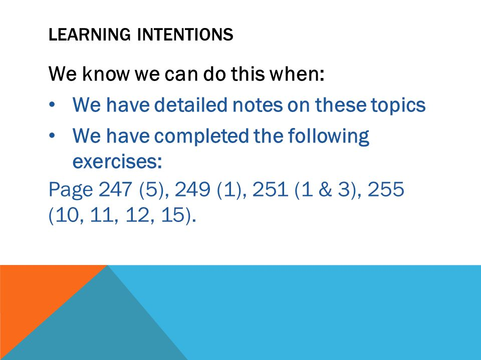 LEARNING INTENTIONS We know we can do this when: We have detailed notes on these topics We have completed the following exercises: Page 247 (5), 249 (1), 251 (1 & 3), 255 (10, 11, 12, 15).