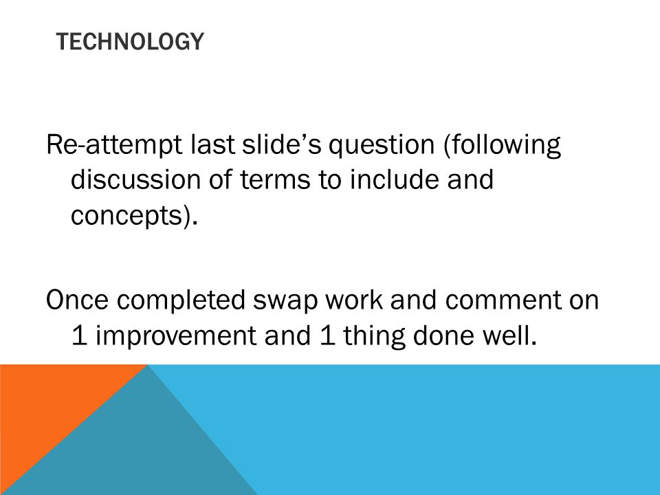 TECHNOLOGY Re-attempt last slide's question (following discussion of terms to include and concepts).