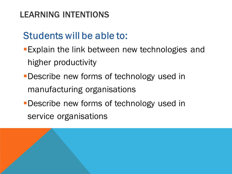 LEARNING INTENTIONS Students will be able to:  Explain the link between new technologies and higher productivity  Describe new forms of technology used in manufacturing organisations  Describe new forms of technology used in service organisations