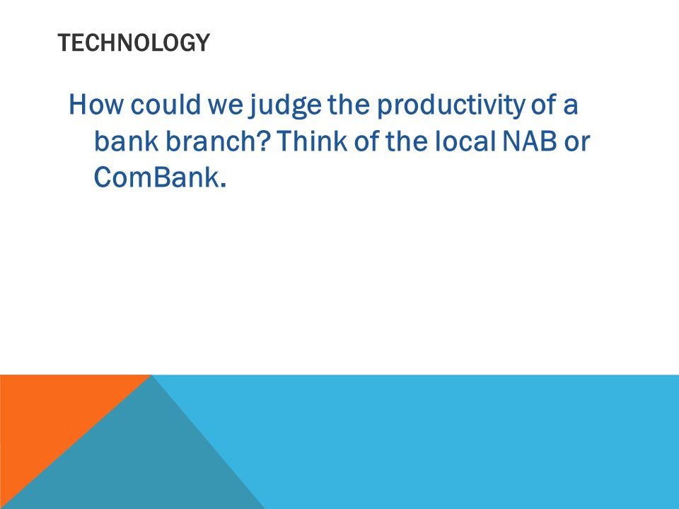 TECHNOLOGY How could we judge the productivity of a bank branch Think of the local NAB or ComBank.