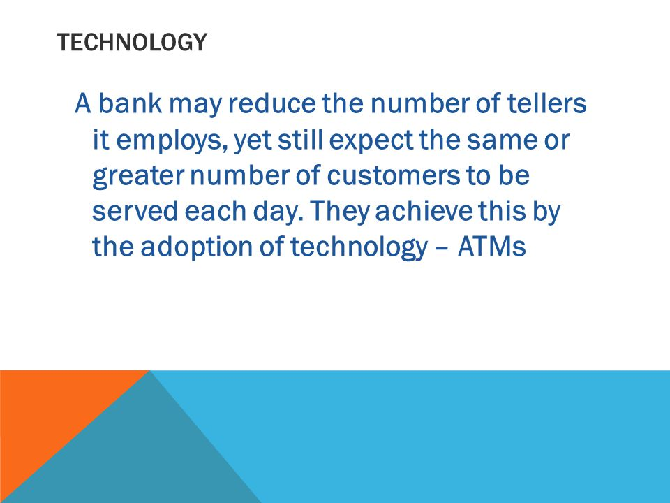 TECHNOLOGY A bank may reduce the number of tellers it employs, yet still expect the same or greater number of customers to be served each day.