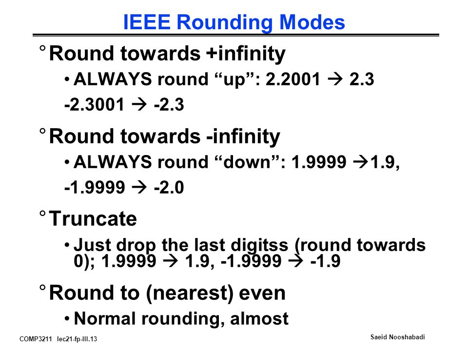 COMP3211 lec21-fp-III.13 Saeid Nooshabadi IEEE Rounding Modes °Round towards +infinity ALWAYS round up : 2.2001  2.3 -2.3001  -2.3 °Round towards -infinity ALWAYS round down : 1.9999  1.9, -1.9999  -2.0 °Truncate Just drop the last digitss (round towards 0); 1.9999  1.9, -1.9999  -1.9 °Round to (nearest) even Normal rounding, almost