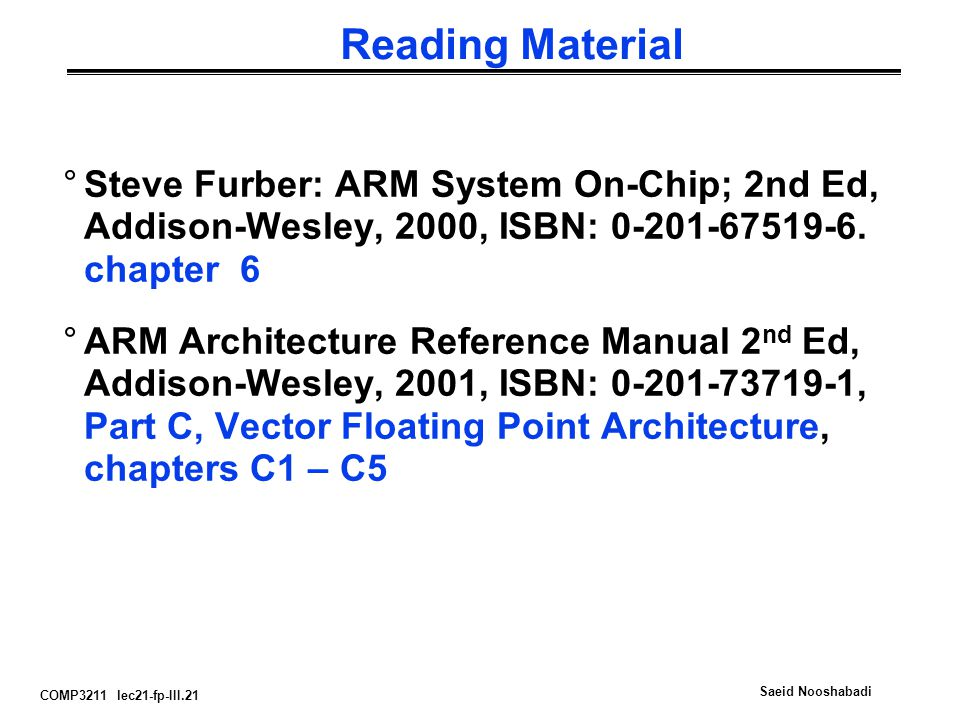 COMP3211 lec21-fp-III.21 Saeid Nooshabadi Reading Material °Steve Furber: ARM System On-Chip; 2nd Ed, Addison-Wesley, 2000, ISBN: 0-201-67519-6.