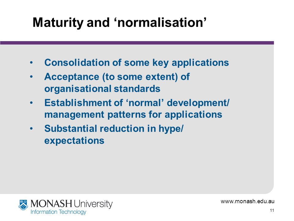 www.monash.edu.au 11 Maturity and 'normalisation' Consolidation of some key applications Acceptance (to some extent) of organisational standards Establishment of 'normal' development/ management patterns for applications Substantial reduction in hype/ expectations