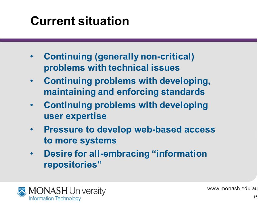 www.monash.edu.au 15 Current situation Continuing (generally non-critical) problems with technical issues Continuing problems with developing, maintaining and enforcing standards Continuing problems with developing user expertise Pressure to develop web-based access to more systems Desire for all-embracing information repositories