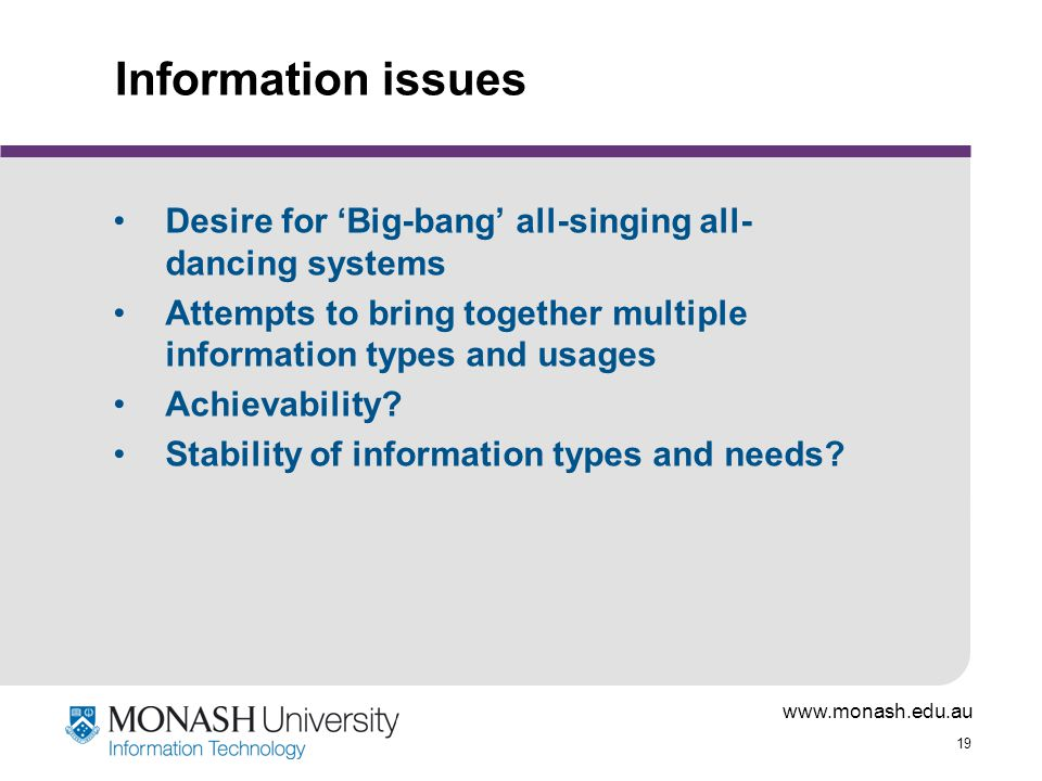 www.monash.edu.au 19 Information issues Desire for 'Big-bang' all-singing all- dancing systems Attempts to bring together multiple information types and usages Achievability.