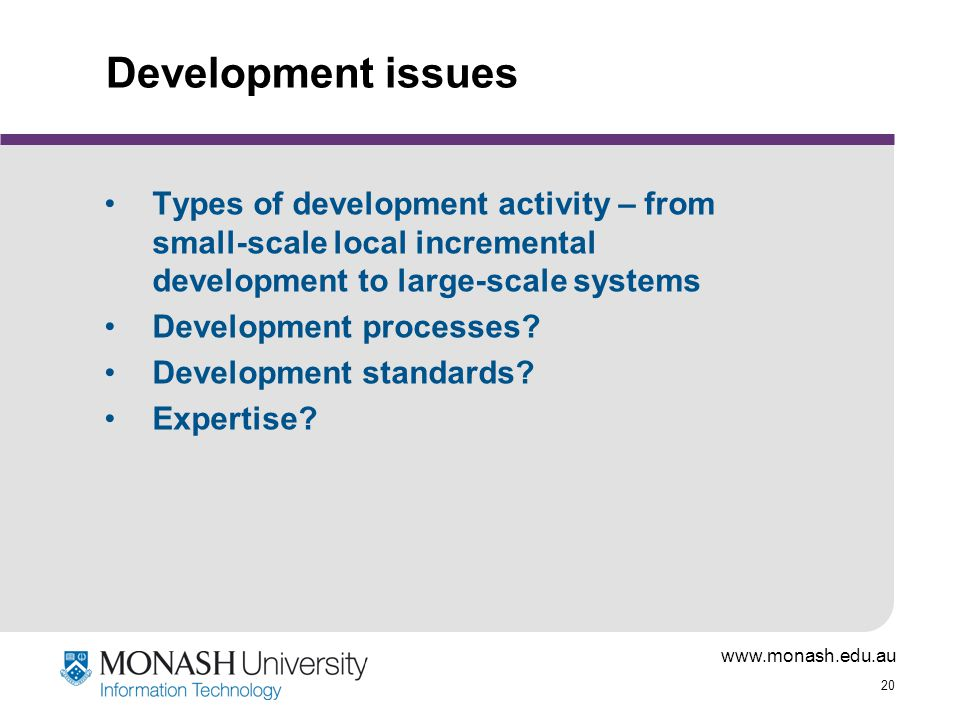www.monash.edu.au 20 Development issues Types of development activity – from small-scale local incremental development to large-scale systems Development processes.