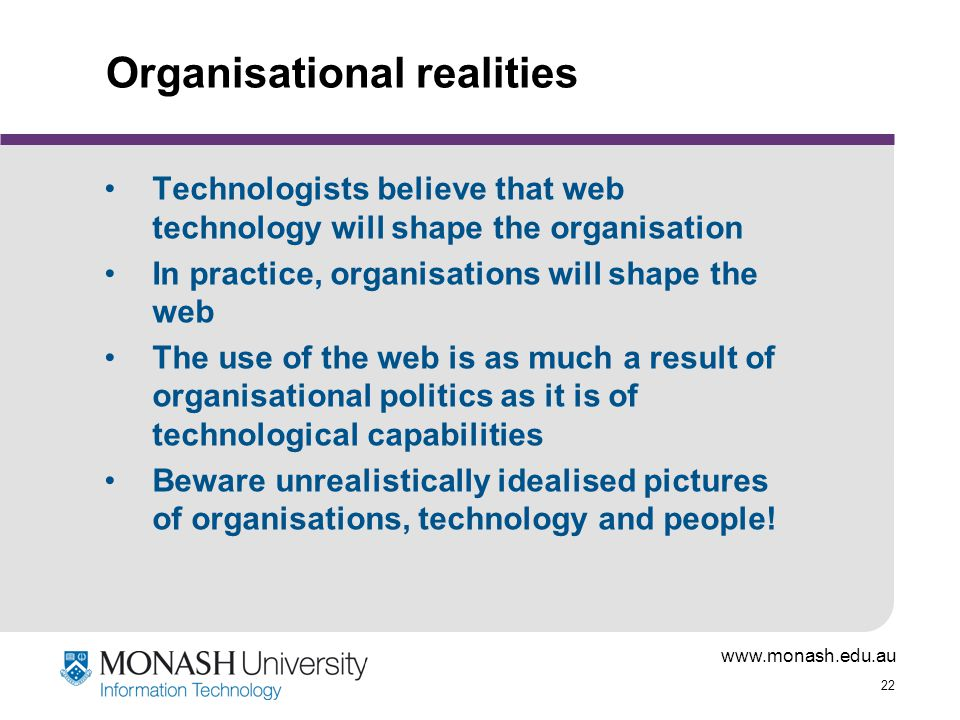 www.monash.edu.au 22 Organisational realities Technologists believe that web technology will shape the organisation In practice, organisations will shape the web The use of the web is as much a result of organisational politics as it is of technological capabilities Beware unrealistically idealised pictures of organisations, technology and people!