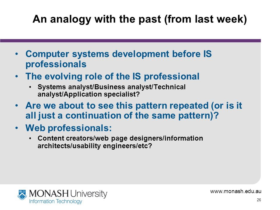 www.monash.edu.au 26 An analogy with the past (from last week) Computer systems development before IS professionals The evolving role of the IS professional Systems analyst/Business analyst/Technical analyst/Application specialist.