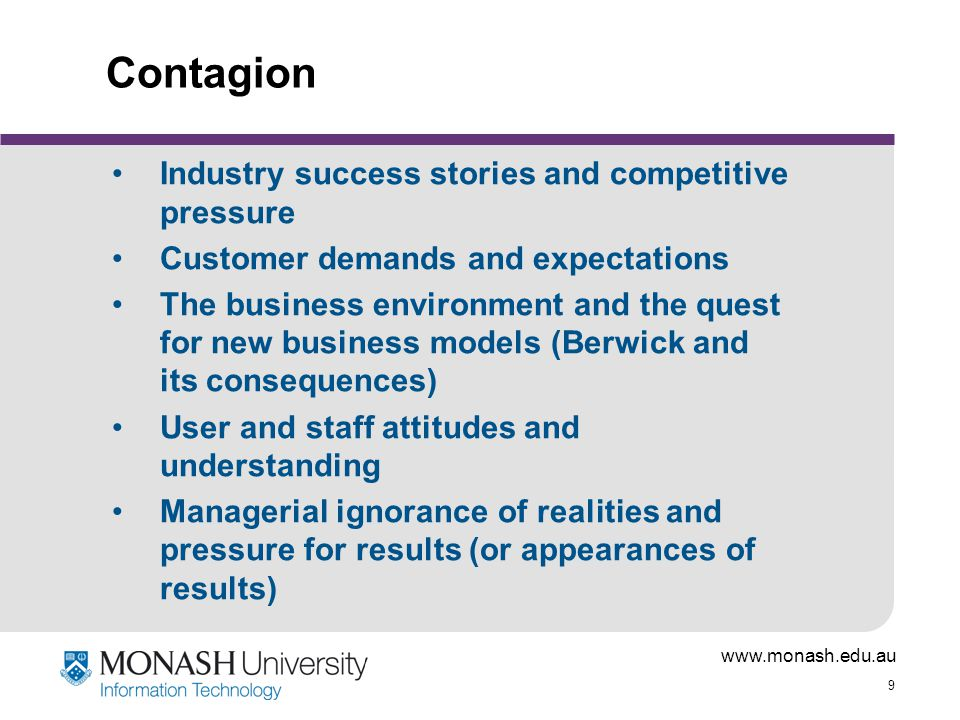 www.monash.edu.au 9 Contagion Industry success stories and competitive pressure Customer demands and expectations The business environment and the quest for new business models (Berwick and its consequences) User and staff attitudes and understanding Managerial ignorance of realities and pressure for results (or appearances of results)