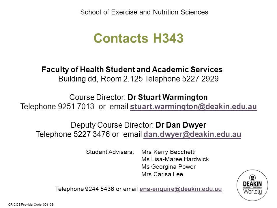 CRICOS Provider Code: 00113B School of Exercise and Nutrition Sciences Contacts H343 Faculty of Health Student and Academic Services Building dd, Room 2.125 Telephone 5227 2929 Course Director: Dr Stuart Warmington Telephone 9251 7013 or email stuart.warmington@deakin.edu.austuart.warmington@deakin.edu.au Deputy Course Director: Dr Dan Dwyer Telephone 5227 3476 or email dan.dwyer@deakin.edu.audan.dwyer@deakin.edu.au Student Advisers: Mrs Kerry Becchetti Ms Lisa-Maree Hardwick Ms Georgina Power Mrs Carisa Lee Telephone 9244 5436 or email ens-enquire@deakin.edu.auens-enquire@deakin.edu.au