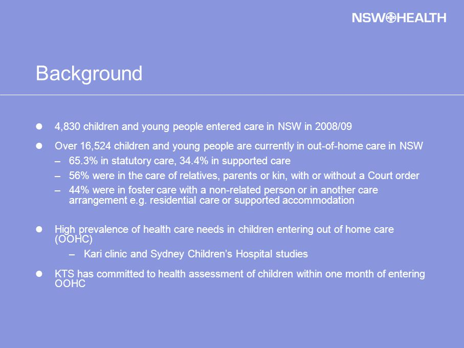 Background 4,830 children and young people entered care in NSW in 2008/09 Over 16,524 children and young people are currently in out-of-home care in NSW –65.3% in statutory care, 34.4% in supported care –56% were in the care of relatives, parents or kin, with or without a Court order –44% were in foster care with a non-related person or in another care arrangement e.g.