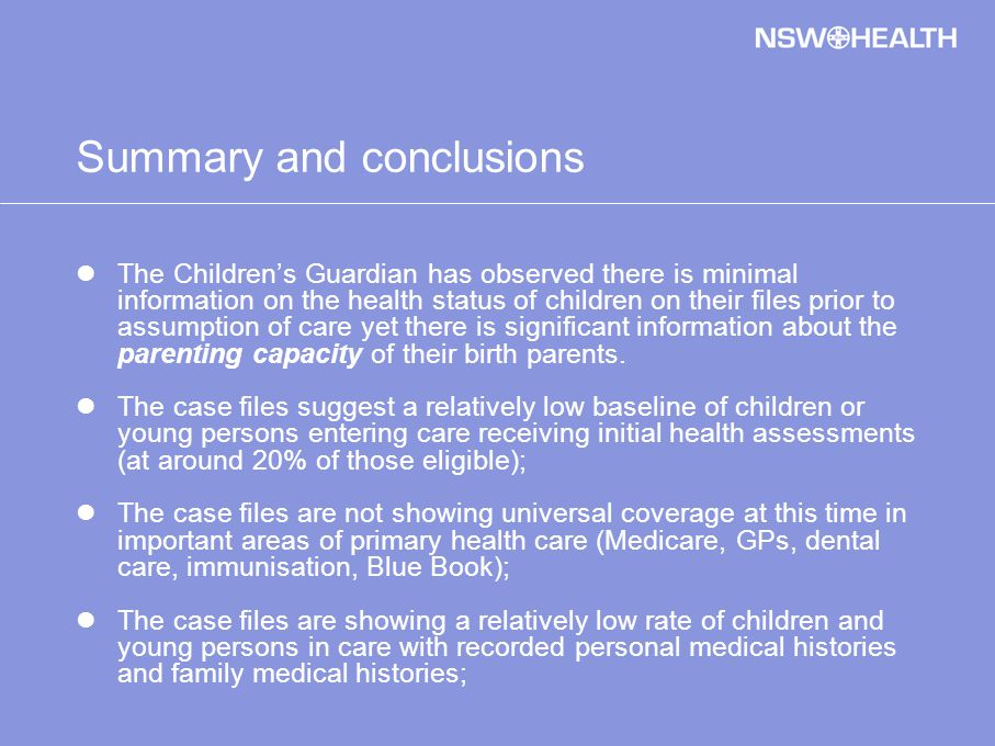Summary and conclusions The Children's Guardian has observed there is minimal information on the health status of children on their files prior to assumption of care yet there is significant information about the parenting capacity of their birth parents.