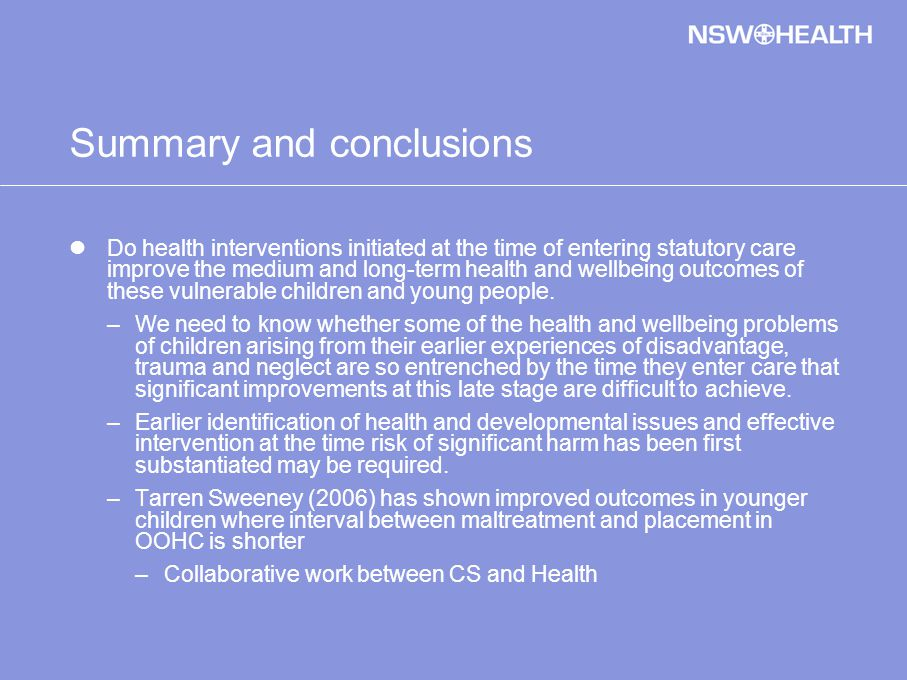 Summary and conclusions Do health interventions initiated at the time of entering statutory care improve the medium and long-term health and wellbeing outcomes of these vulnerable children and young people.