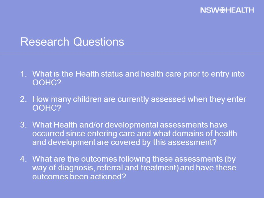 Research Questions 1.What is the Health status and health care prior to entry into OOHC.