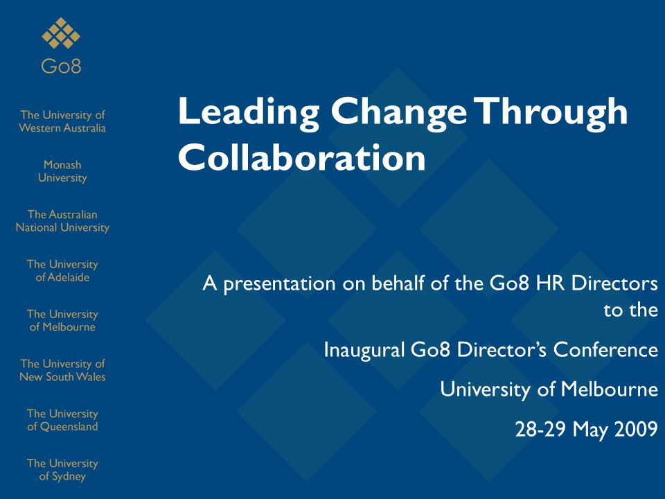Leading Change Through Collaboration A presentation on behalf of the Go8 HR Directors to the Inaugural Go8 Director's Conference University of Melbourne 28-29 May 2009
