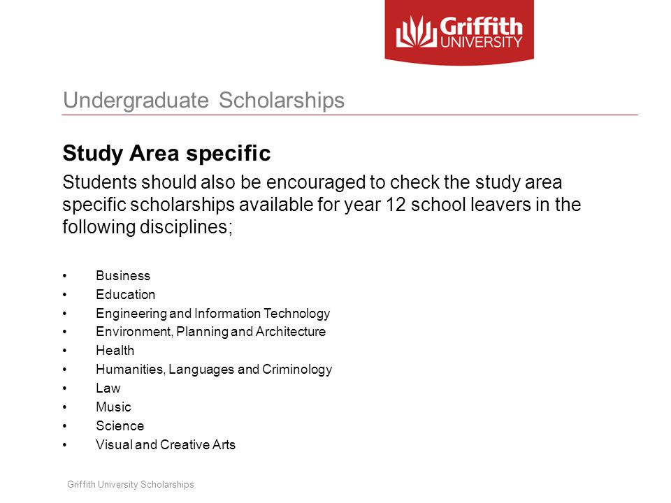Undergraduate Scholarships Griffith University Scholarships Study Area specific Students should also be encouraged to check the study area specific scholarships available for year 12 school leavers in the following disciplines; Business Education Engineering and Information Technology Environment, Planning and Architecture Health Humanities, Languages and Criminology Law Music Science Visual and Creative Arts