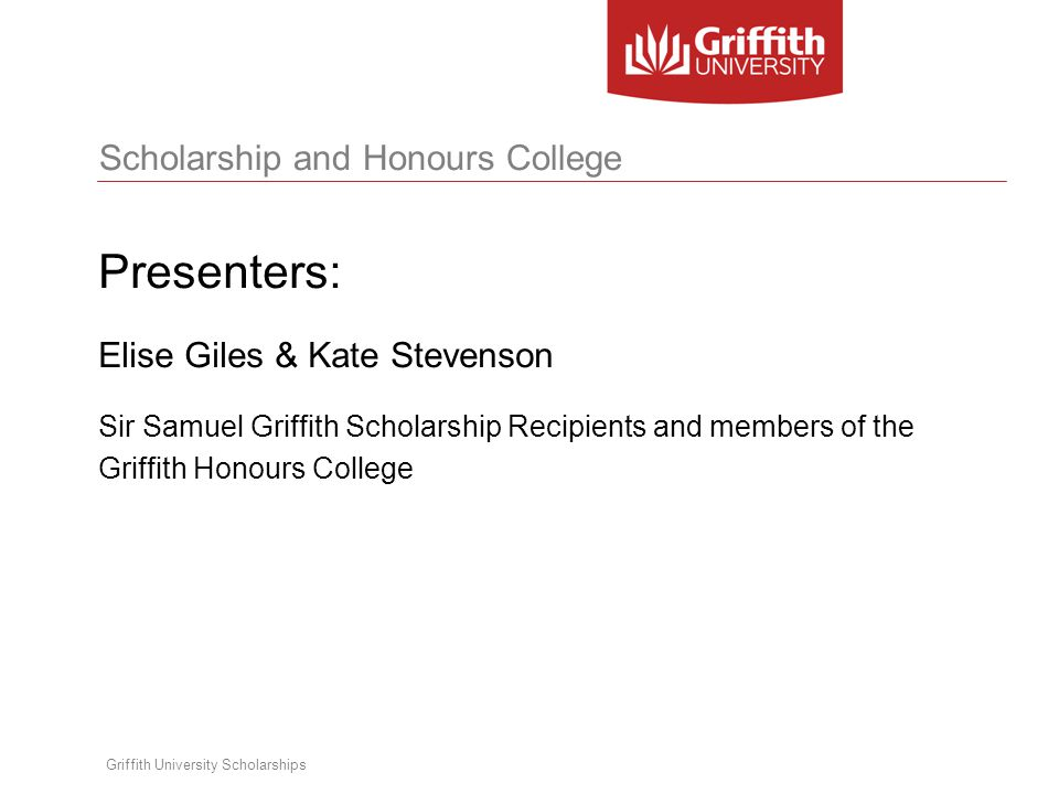 Scholarship and Honours College Griffith University Scholarships Presenters: Elise Giles & Kate Stevenson Sir Samuel Griffith Scholarship Recipients and members of the Griffith Honours College