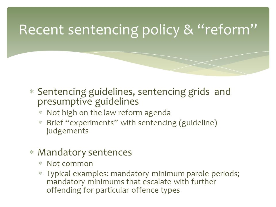  Sentencing guidelines, sentencing grids and presumptive guidelines  Not high on the law reform agenda  Brief experiments with sentencing (guideline) judgements  Mandatory sentences  Not common  Typical examples: mandatory minimum parole periods; mandatory minimums that escalate with further offending for particular offence types Recent sentencing policy & reform
