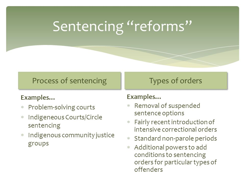 Sentencing reforms Process of sentencing Examples…  Problem-solving courts  Indigeneous Courts/Circle sentencing  Indigenous community justice groups Types of orders Examples…  Removal of suspended sentence options  Fairly recent introduction of intensive correctional orders  Standard non-parole periods  Additional powers to add conditions to sentencing orders for particular types of offenders