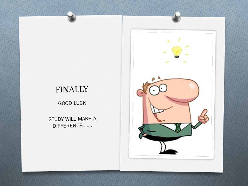 FINALLY GOOD LUCK STUDY WILL MAKE A DIFFERENCE…….