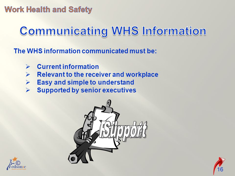 The WHS information communicated must be:  Current information  Relevant to the receiver and workplace  Easy and simple to understand  Supported by senior executives 16