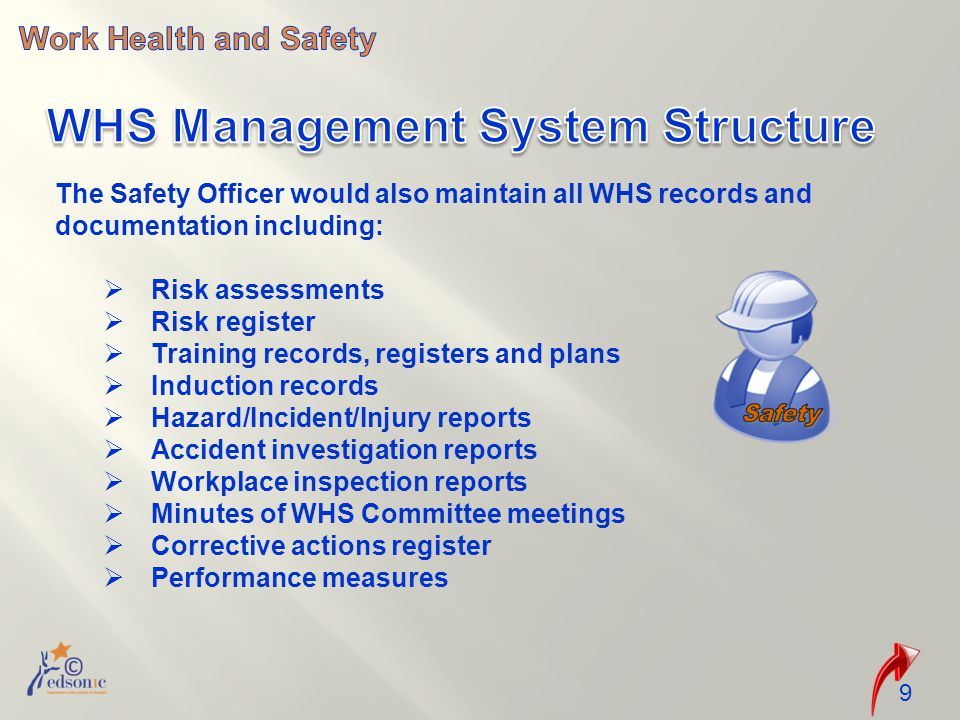 The Safety Officer would also maintain all WHS records and documentation including:  Risk assessments  Risk register  Training records, registers and plans  Induction records  Hazard/Incident/Injury reports  Accident investigation reports  Workplace inspection reports  Minutes of WHS Committee meetings  Corrective actions register  Performance measures 9