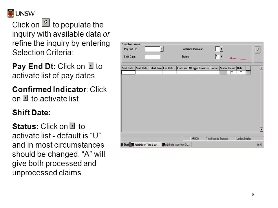 8 Click on to populate the inquiry with available data or refine the inquiry by entering Selection Criteria: Pay End Dt: Click on to activate list of pay dates Confirmed Indicator: Click on to activate list Shift Date: Status: Click on to activate list - default is U and in most circumstances should be changed.