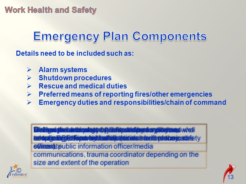 13 Details need to be included such as:  Alarm systems  Shutdown procedures  Rescue and medical duties  Preferred means of reporting fires/other emergencies  Emergency duties and responsibilities/chain of command Review the adequacy of current alarm system as well as training to how and what the alarm communicates Written procedures to be followed by employees who remain to perform critical operations before they evacuate Define who and what duties to be performed and ensure CPR/First Aid certifications are in place and current Manual pull-box alarm, public address systems, telephones, two-way radios Designate an emergency response coordinator, emergency response teams (search and rescue, safety officer), public information officer/media communications, trauma coordinator depending on the size and extent of the operation