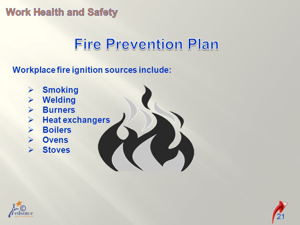 21 Workplace fire ignition sources include:  Smoking  Welding  Burners  Heat exchangers  Boilers  Ovens  Stoves