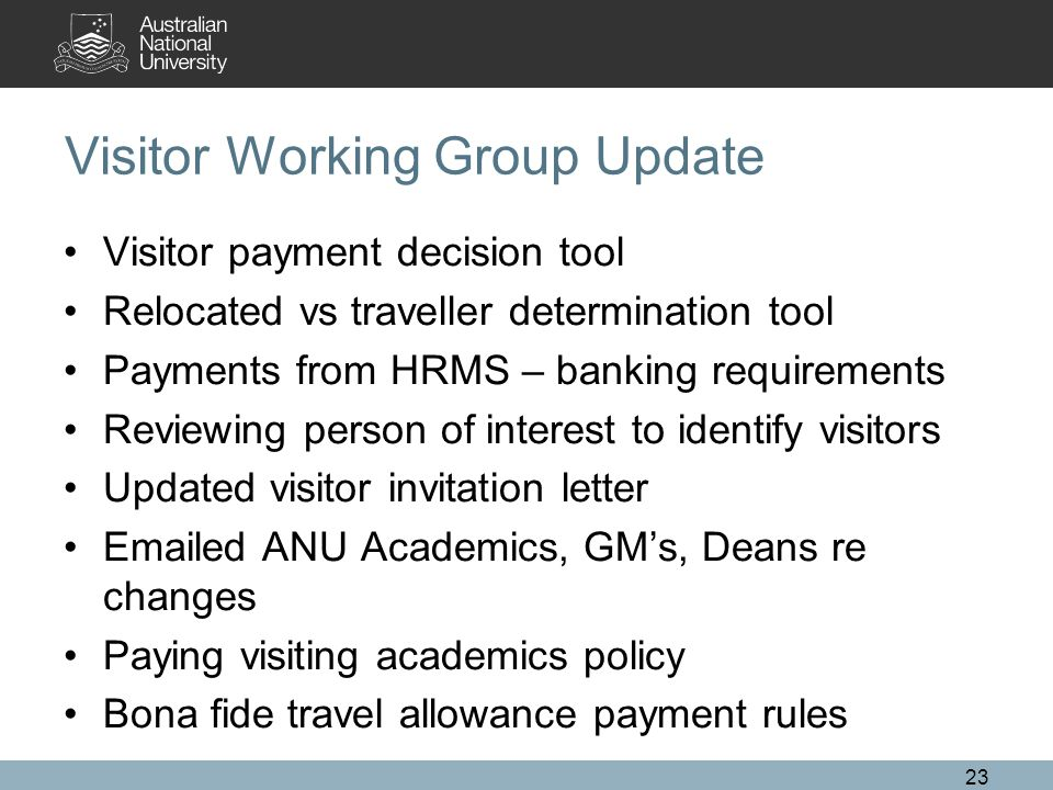 Visitor Working Group Update Visitor payment decision tool Relocated vs traveller determination tool Payments from HRMS – banking requirements Reviewing person of interest to identify visitors Updated visitor invitation letter Emailed ANU Academics, GM's, Deans re changes Paying visiting academics policy Bona fide travel allowance payment rules 23
