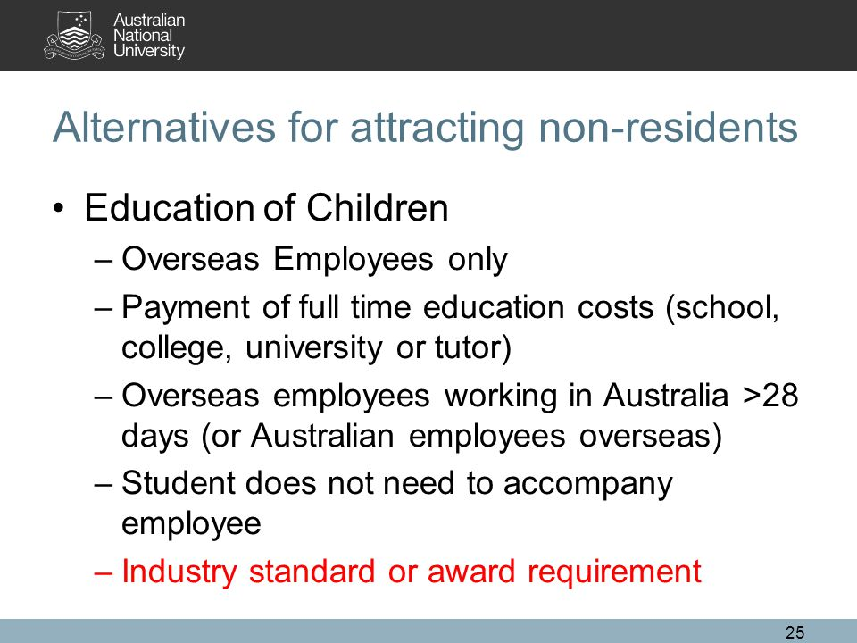 Alternatives for attracting non-residents Education of Children –Overseas Employees only –Payment of full time education costs (school, college, university or tutor) –Overseas employees working in Australia >28 days (or Australian employees overseas) –Student does not need to accompany employee –Industry standard or award requirement 25