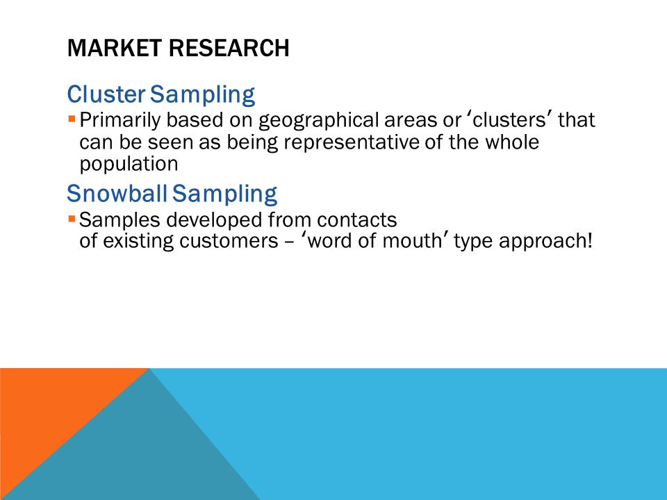 MARKET RESEARCH Cluster Sampling  Primarily based on geographical areas or 'clusters' that can be seen as being representative of the whole population Snowball Sampling  Samples developed from contacts of existing customers – 'word of mouth' type approach!
