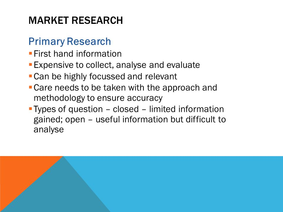 MARKET RESEARCH Primary Research  First hand information  Expensive to collect, analyse and evaluate  Can be highly focussed and relevant  Care needs to be taken with the approach and methodology to ensure accuracy  Types of question – closed – limited information gained; open – useful information but difficult to analyse