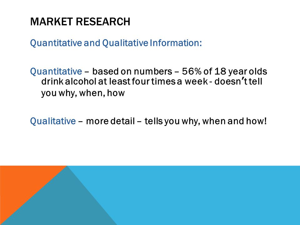 MARKET RESEARCH Quantitative and Qualitative Information: Quantitative – based on numbers – 56% of 18 year olds drink alcohol at least four times a week - doesn't tell you why, when, how Qualitative – more detail – tells you why, when and how!