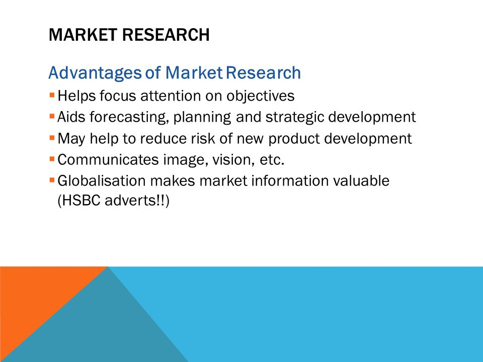 MARKET RESEARCH Advantages of Market Research  Helps focus attention on objectives  Aids forecasting, planning and strategic development  May help to reduce risk of new product development  Communicates image, vision, etc.