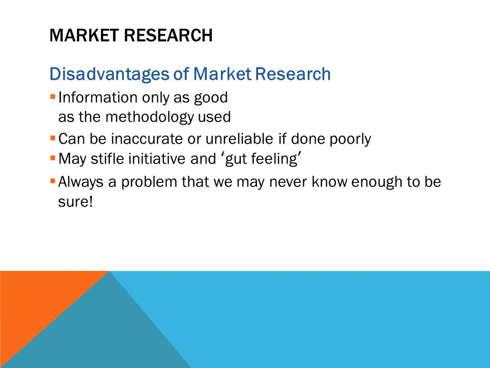 MARKET RESEARCH Disadvantages of Market Research  Information only as good as the methodology used  Can be inaccurate or unreliable if done poorly  May stifle initiative and 'gut feeling'  Always a problem that we may never know enough to be sure!