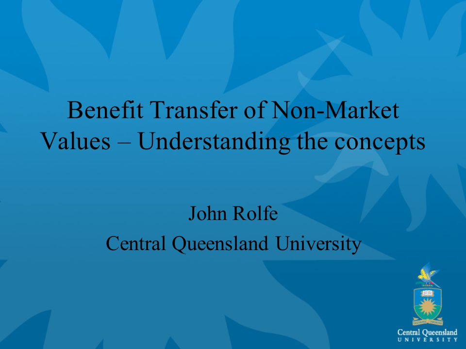 Benefit Transfer of Non-Market Values – Understanding the concepts John Rolfe Central Queensland University
