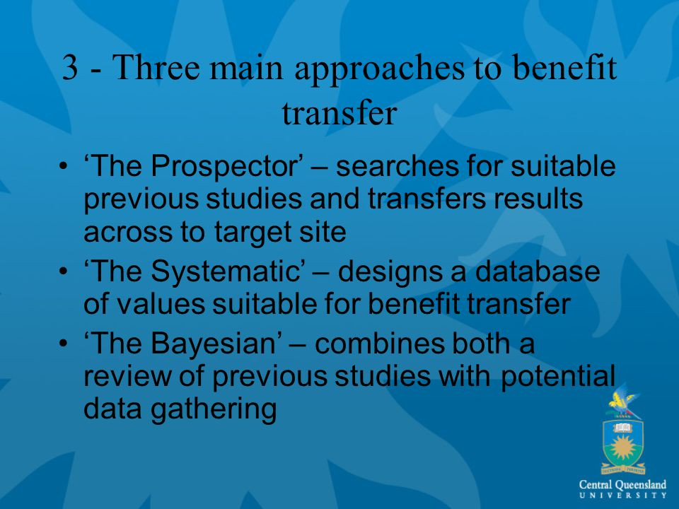 3 - Three main approaches to benefit transfer 'The Prospector' – searches for suitable previous studies and transfers results across to target site 'The Systematic' – designs a database of values suitable for benefit transfer 'The Bayesian' – combines both a review of previous studies with potential data gathering