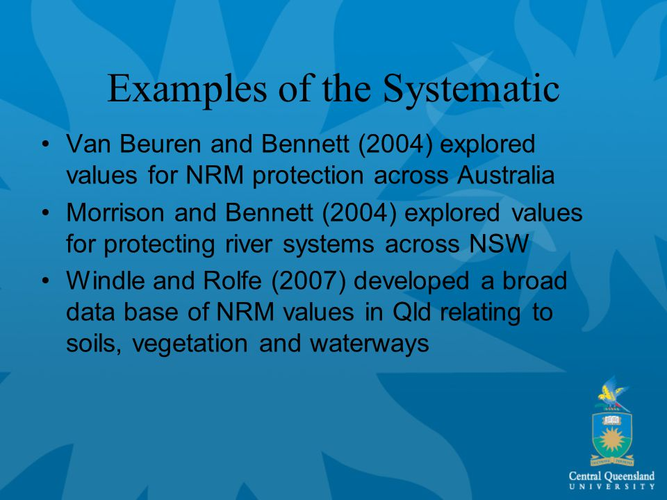 Examples of the Systematic Van Beuren and Bennett (2004) explored values for NRM protection across Australia Morrison and Bennett (2004) explored values for protecting river systems across NSW Windle and Rolfe (2007) developed a broad data base of NRM values in Qld relating to soils, vegetation and waterways