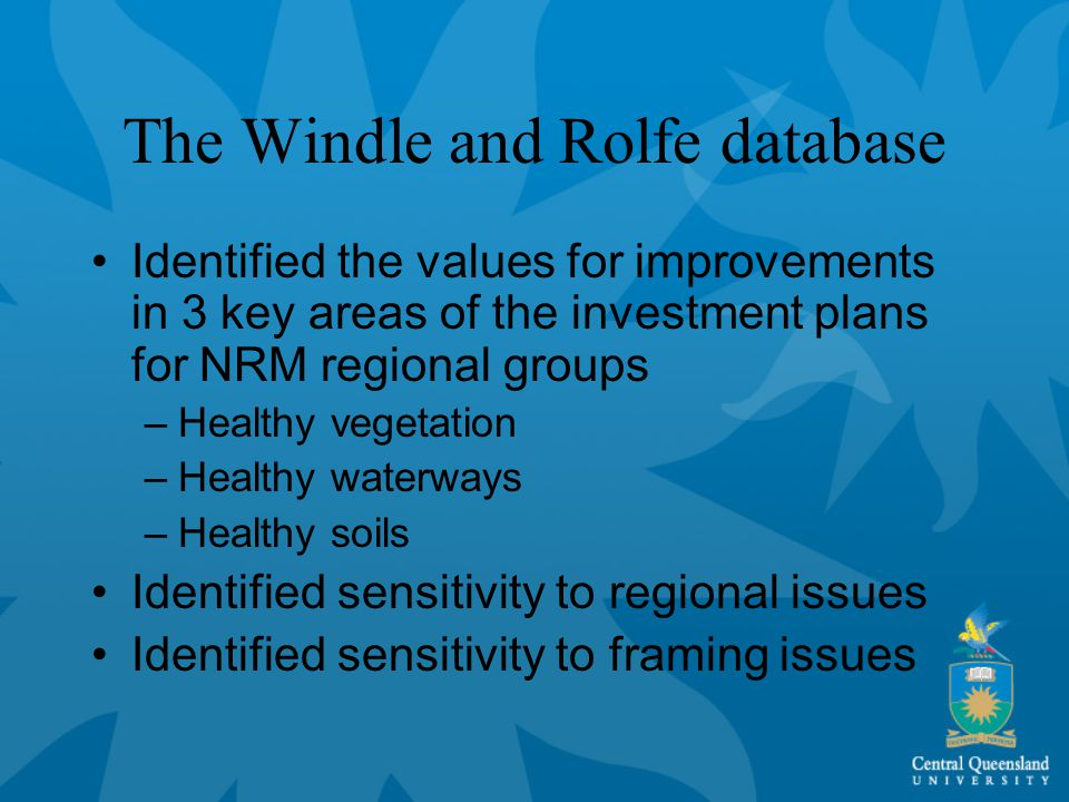 The Windle and Rolfe database Identified the values for improvements in 3 key areas of the investment plans for NRM regional groups –Healthy vegetation –Healthy waterways –Healthy soils Identified sensitivity to regional issues Identified sensitivity to framing issues