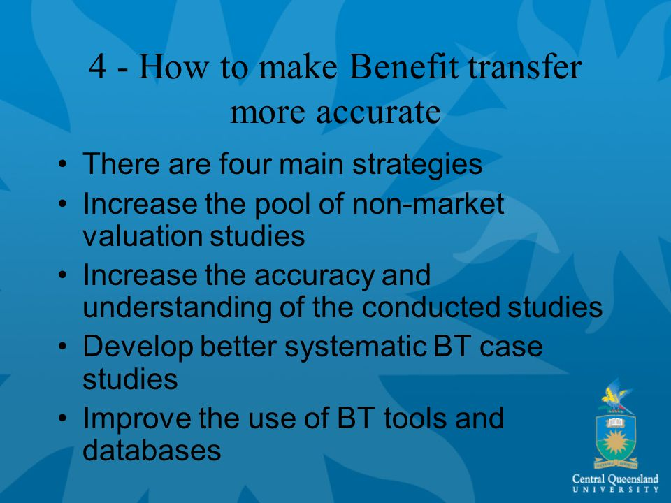 4 - How to make Benefit transfer more accurate There are four main strategies Increase the pool of non-market valuation studies Increase the accuracy and understanding of the conducted studies Develop better systematic BT case studies Improve the use of BT tools and databases