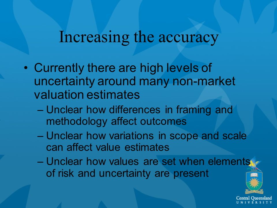 Increasing the accuracy Currently there are high levels of uncertainty around many non-market valuation estimates –Unclear how differences in framing and methodology affect outcomes –Unclear how variations in scope and scale can affect value estimates –Unclear how values are set when elements of risk and uncertainty are present