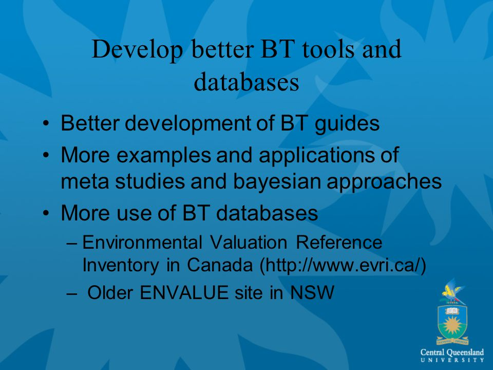 Develop better BT tools and databases Better development of BT guides More examples and applications of meta studies and bayesian approaches More use of BT databases –Environmental Valuation Reference Inventory in Canada (http://www.evri.ca/) – Older ENVALUE site in NSW