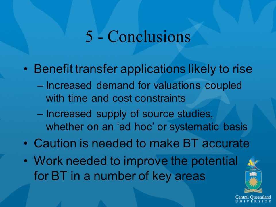 5 - Conclusions Benefit transfer applications likely to rise –Increased demand for valuations coupled with time and cost constraints –Increased supply of source studies, whether on an 'ad hoc' or systematic basis Caution is needed to make BT accurate Work needed to improve the potential for BT in a number of key areas