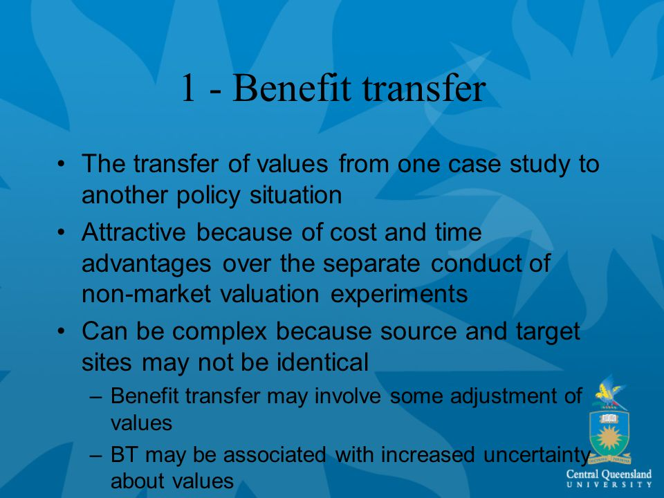 1 - Benefit transfer The transfer of values from one case study to another policy situation Attractive because of cost and time advantages over the separate conduct of non-market valuation experiments Can be complex because source and target sites may not be identical –Benefit transfer may involve some adjustment of values –BT may be associated with increased uncertainty about values