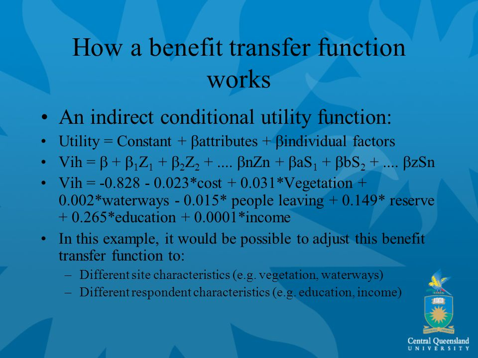 How a benefit transfer function works An indirect conditional utility function: Utility = Constant +  attributes +  individual factors Vih =  +  1 Z 1 +  2 Z 2 +....