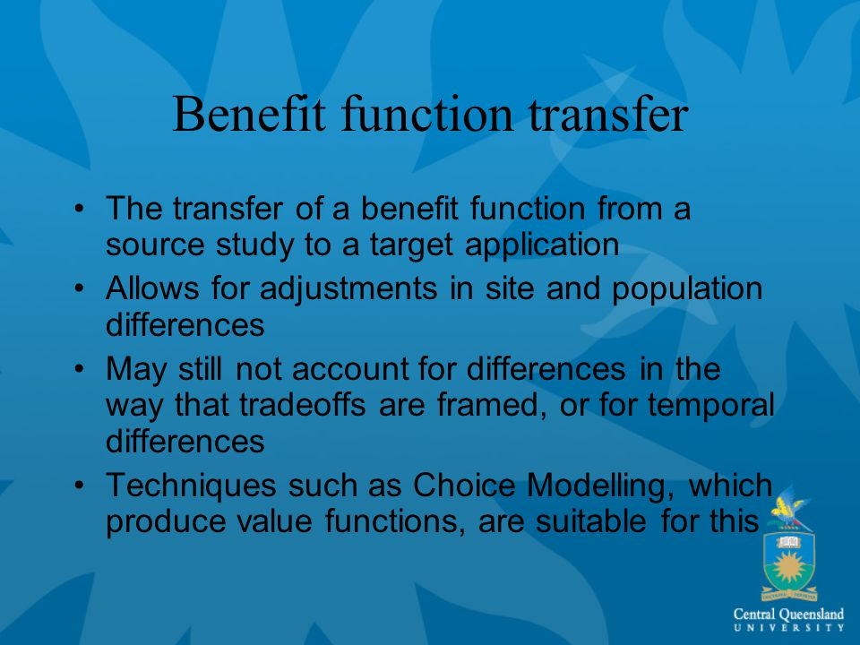 Benefit function transfer The transfer of a benefit function from a source study to a target application Allows for adjustments in site and population differences May still not account for differences in the way that tradeoffs are framed, or for temporal differences Techniques such as Choice Modelling, which produce value functions, are suitable for this